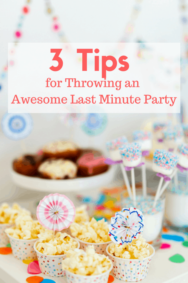 3 Tips for Throwing an Awesome Last Minute Party