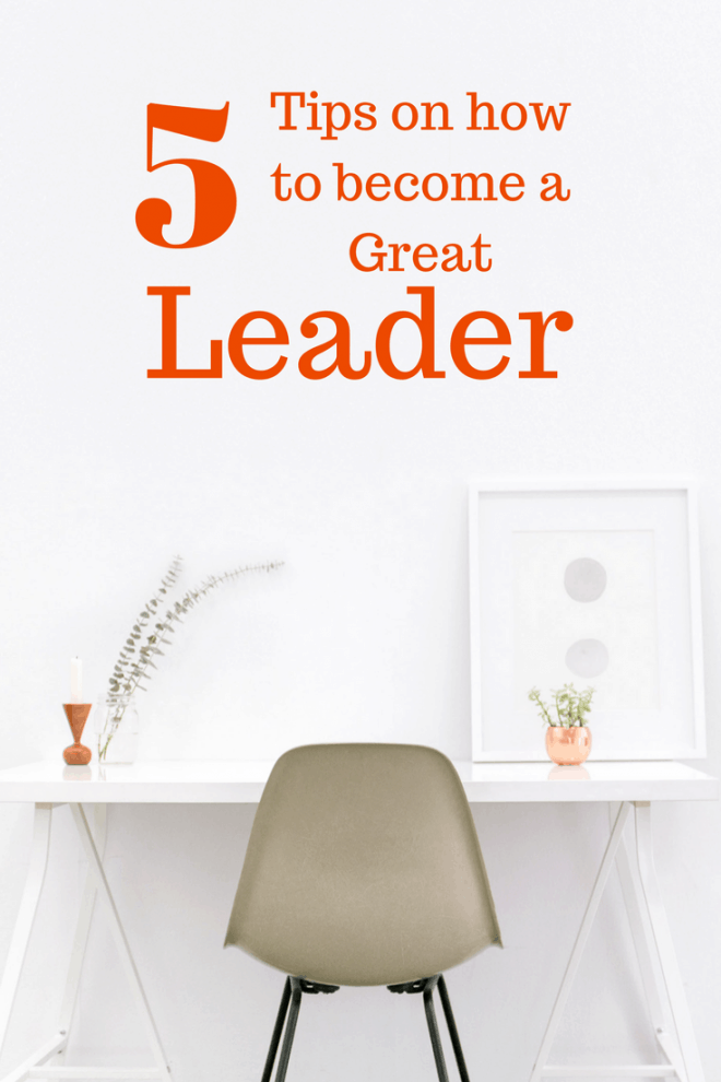 5 Tips on How to Become a Great Leader